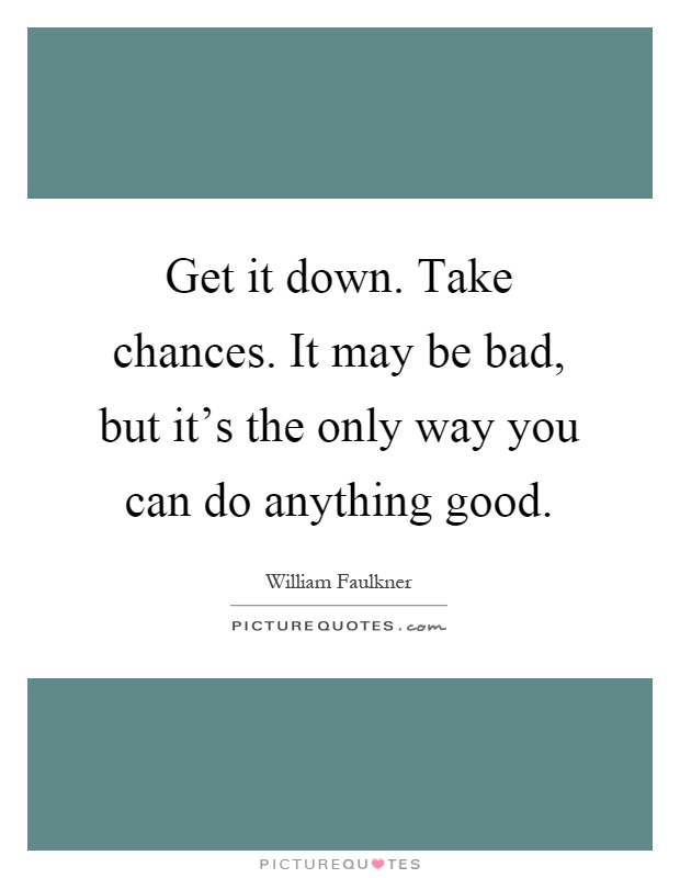 Get it down. Take chances. It may be bad, but it's the only way you can do anything good Picture Quote #1