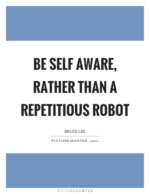 Be self aware, rather than a repetitious robot Picture Quote #1