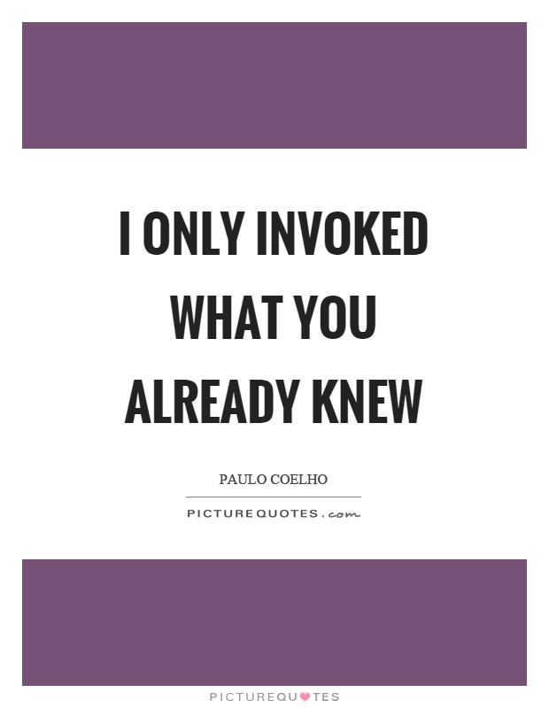 I only invoked what you already knew Picture Quote #1
