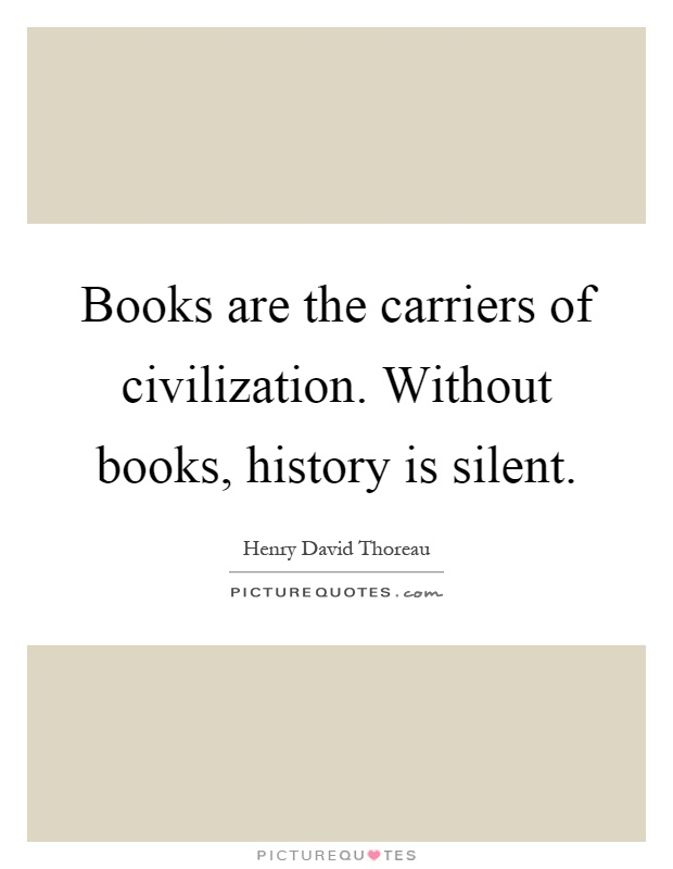 Books are the carriers of civilization. Without books, history is silent Picture Quote #1