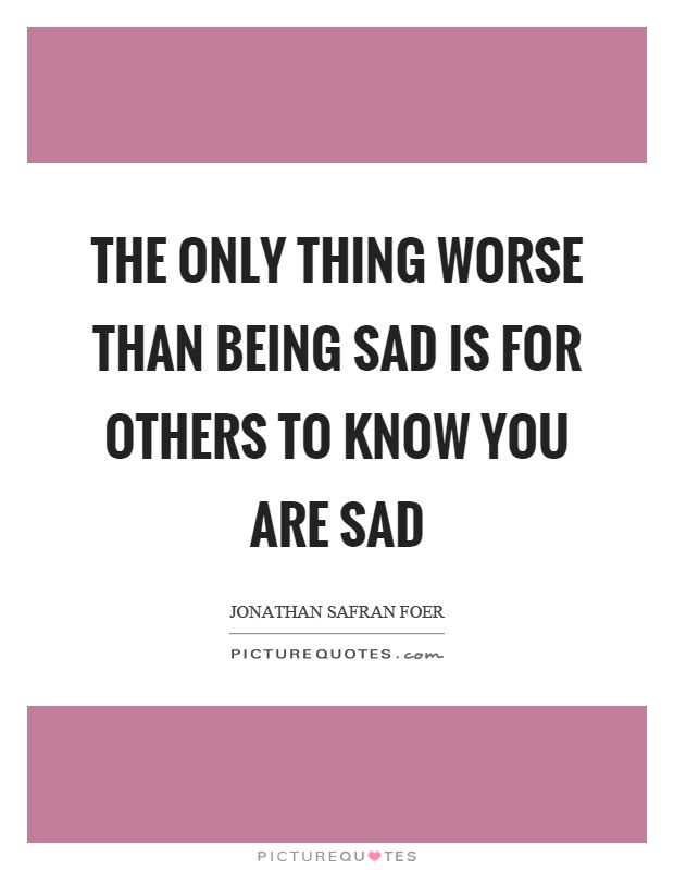 The only thing worse than being sad is for others to know you are sad Picture Quote #1