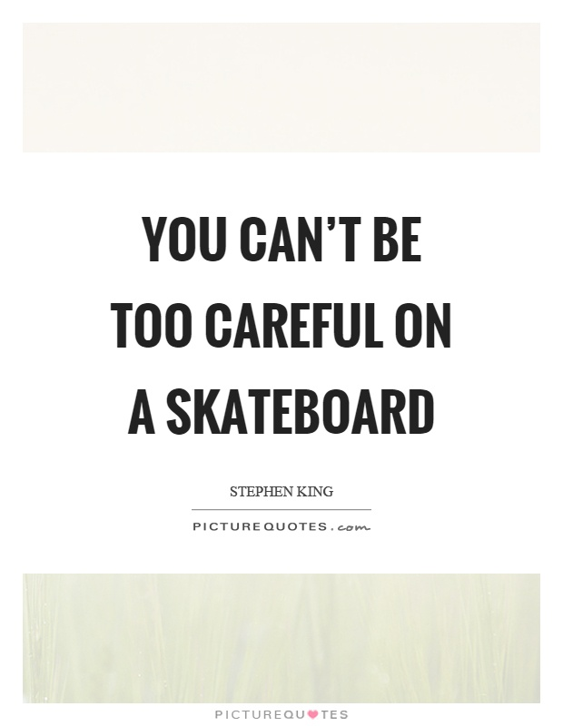 You can't be too careful on a skateboard Picture Quote #1