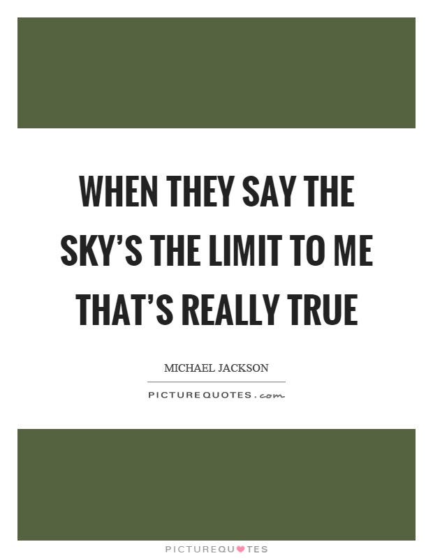 When they say the sky's the limit to me that's really true Picture Quote #1
