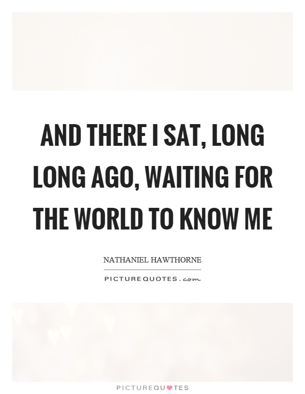 And there I sat, long long ago, waiting for the world to know me Picture Quote #1