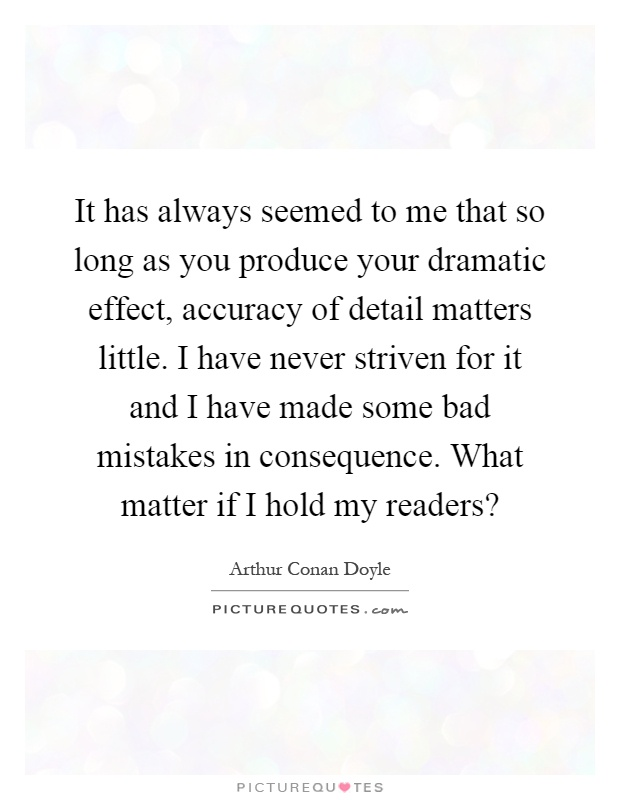 It has always seemed to me that so long as you produce your dramatic effect, accuracy of detail matters little. I have never striven for it and I have made some bad mistakes in consequence. What matter if I hold my readers? Picture Quote #1