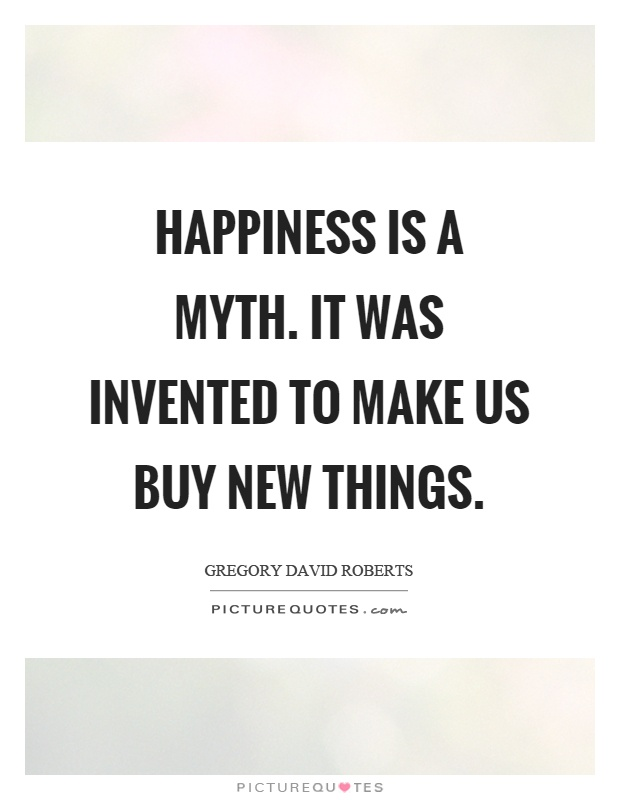 Happiness is a myth. It was invented to make us buy new things Picture Quote #1