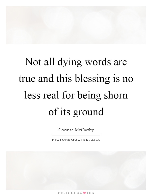 Not all dying words are true and this blessing is no less real for being shorn of its ground Picture Quote #1