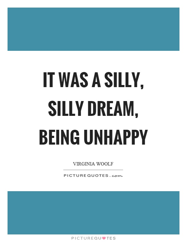 It was a silly, silly dream, being unhappy Picture Quote #1