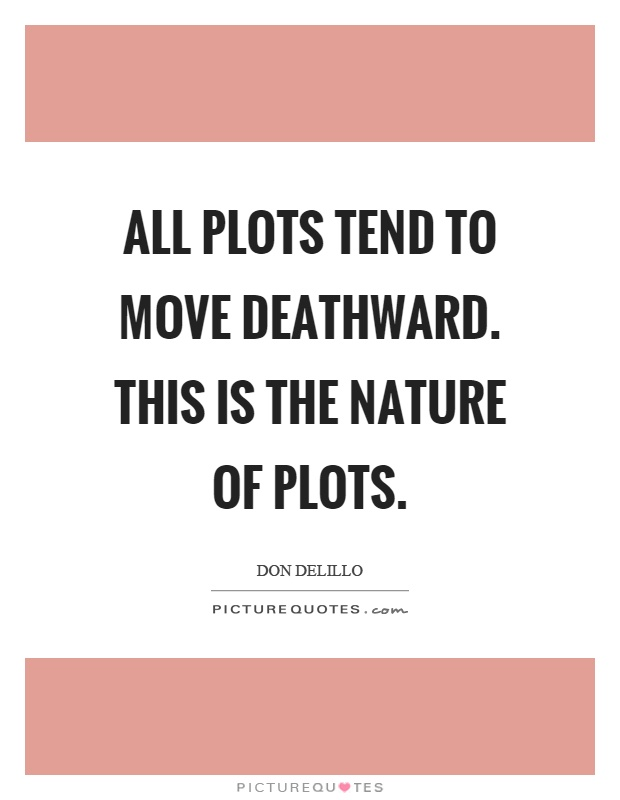 All plots tend to move deathward. This is the nature of plots Picture Quote #1