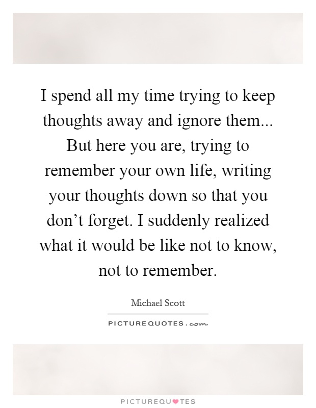 I spend all my time trying to keep thoughts away and ignore them... But here you are, trying to remember your own life, writing your thoughts down so that you don't forget. I suddenly realized what it would be like not to know, not to remember Picture Quote #1