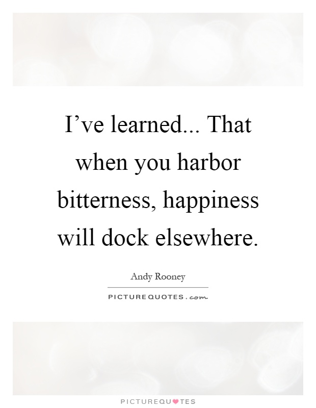 I've learned... That when you harbor bitterness, happiness will dock elsewhere Picture Quote #1