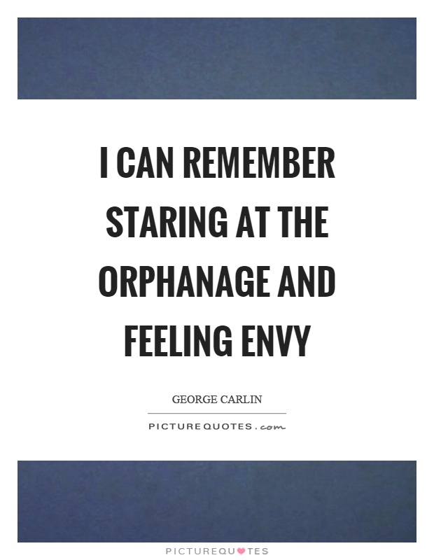 I can remember staring at the orphanage and feeling envy Picture Quote #1
