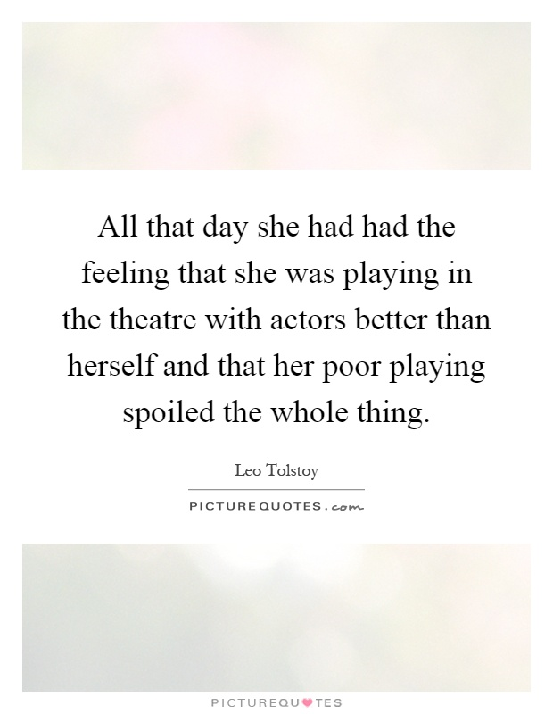 All that day she had had the feeling that she was playing in the theatre with actors better than herself and that her poor playing spoiled the whole thing Picture Quote #1