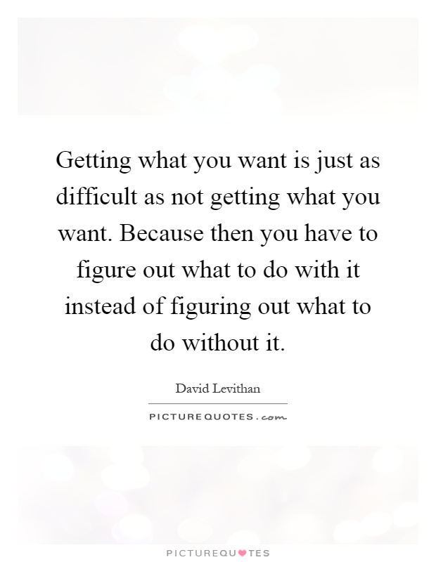 Getting What You Want Is Just As Difficult As Not Getting What