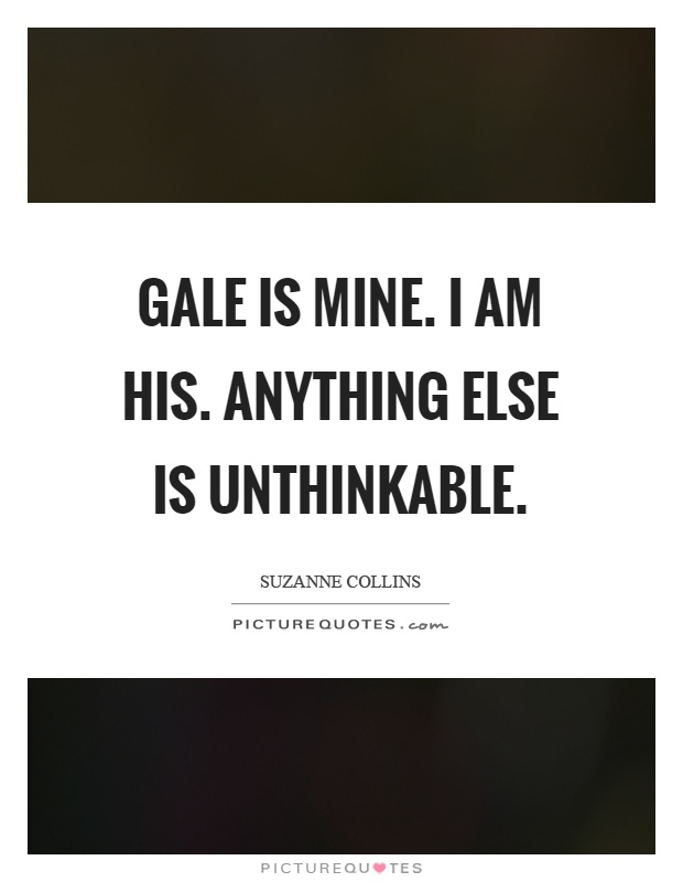 Gale is mine. I am his. Anything else is unthinkable Picture Quote #1