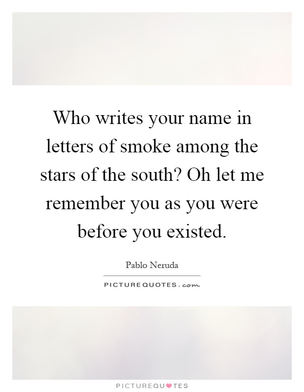 Who writes your name in letters of smoke among the stars of the south? Oh let me remember you as you were before you existed Picture Quote #1