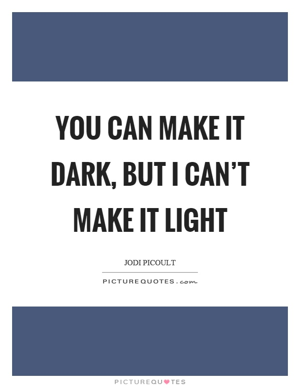 You can make it dark, but I can't make it light Picture Quote #1