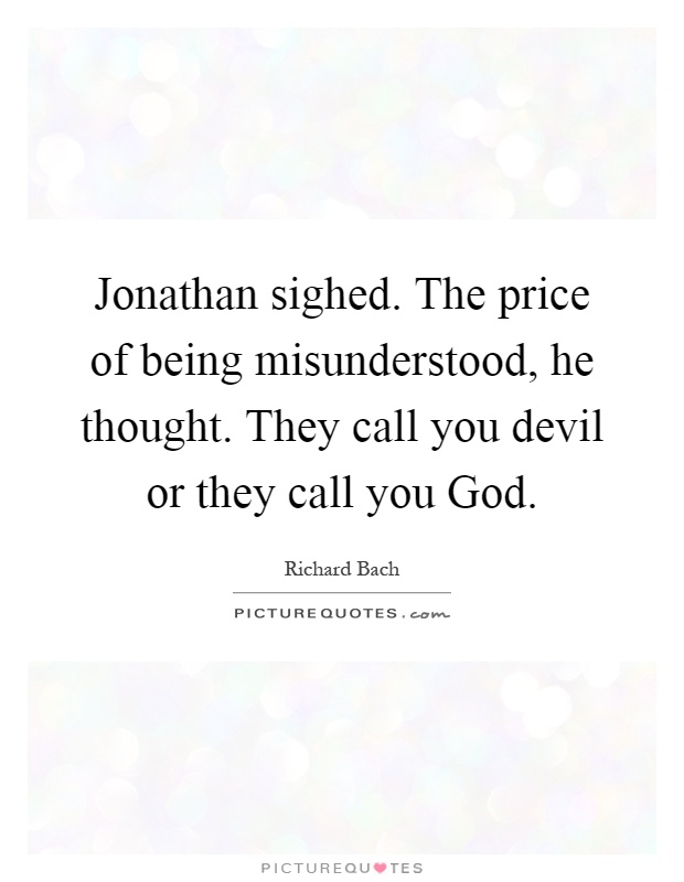 Jonathan sighed. The price of being misunderstood, he thought. They call you devil or they call you God Picture Quote #1