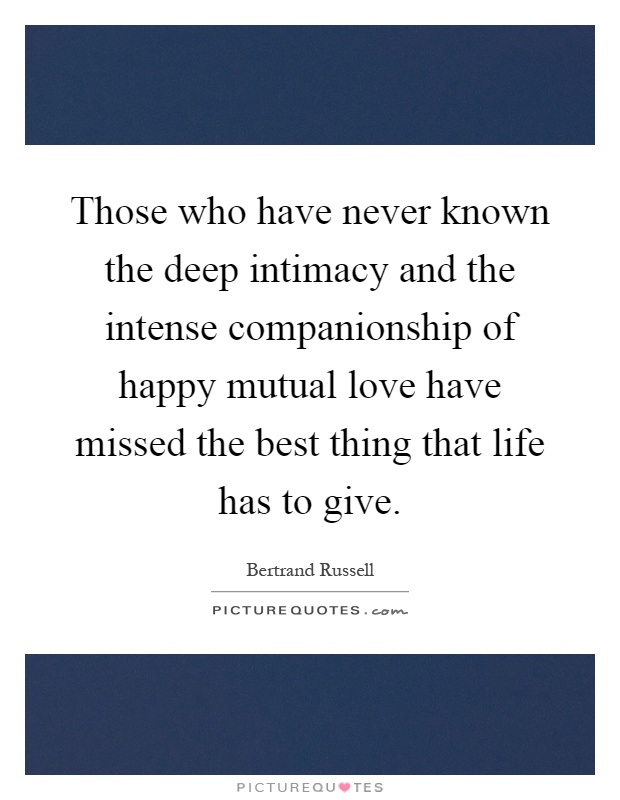 Those who have never known the deep intimacy and the intense companionship of happy mutual love have missed the best thing that life has to give Picture Quote #1
