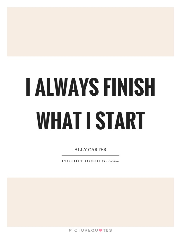 I always finish what I start Picture Quote #1