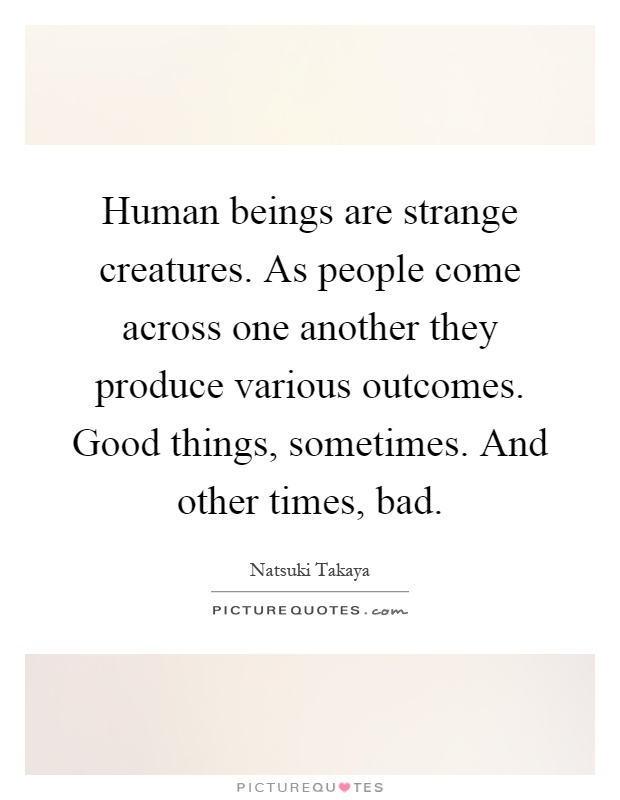 Human beings are strange creatures. As people come across one another they produce various outcomes. Good things, sometimes. And other times, bad Picture Quote #1