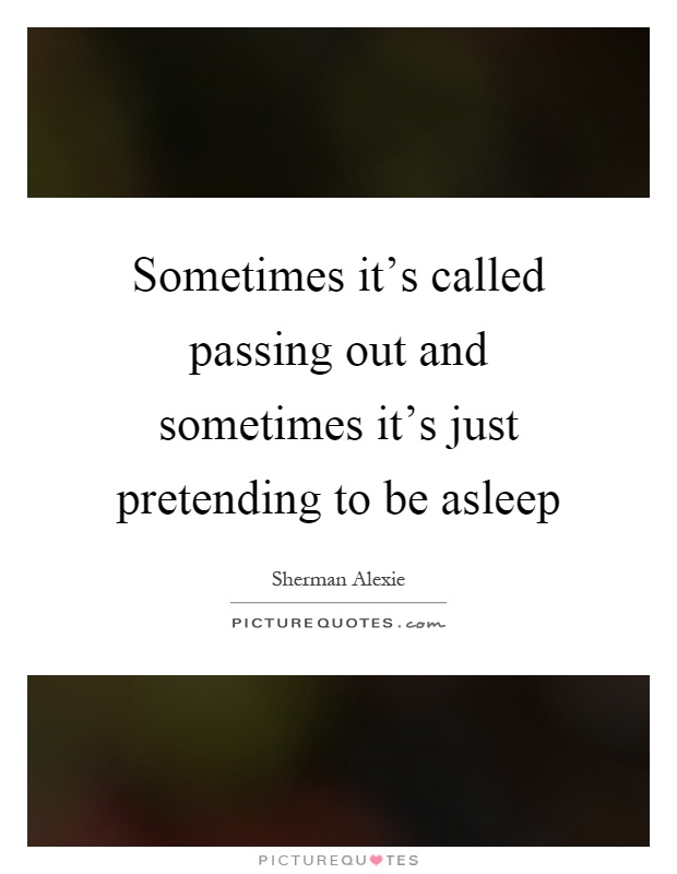 Sometimes it's called passing out and sometimes it's just pretending to be asleep Picture Quote #1