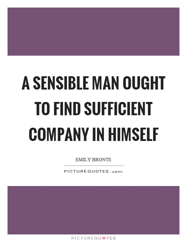 A sensible man ought to find sufficient company in himself Picture Quote #1