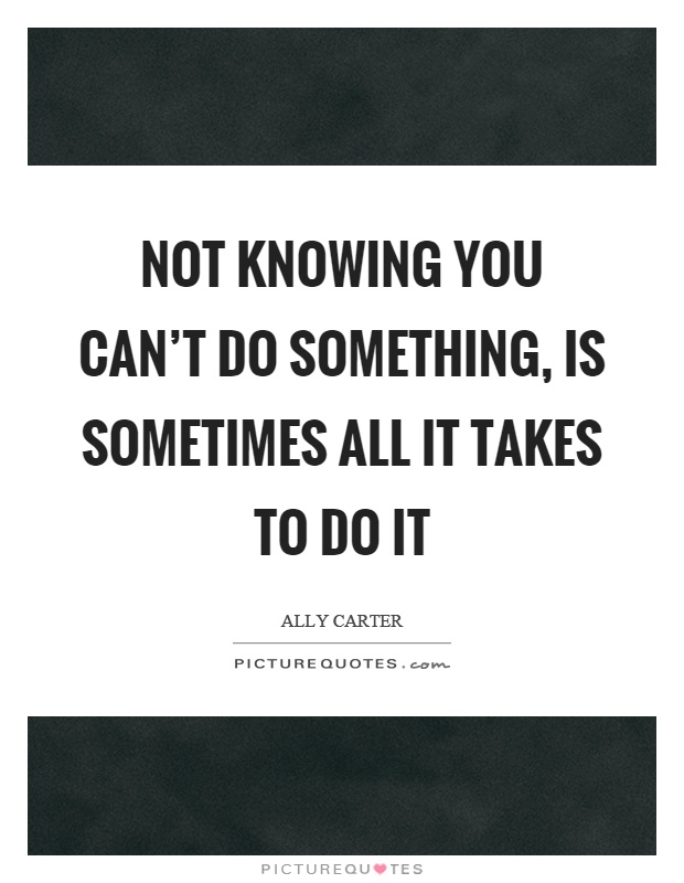 Not knowing you can't do something, is sometimes all it takes to do it Picture Quote #1