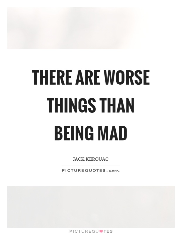 There are worse things than being mad Picture Quote #1