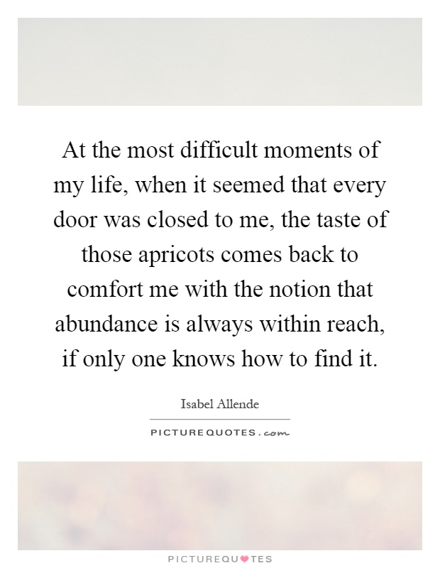 At the most difficult moments of my life, when it seemed that every door was closed to me, the taste of those apricots comes back to comfort me with the notion that abundance is always within reach, if only one knows how to find it Picture Quote #1