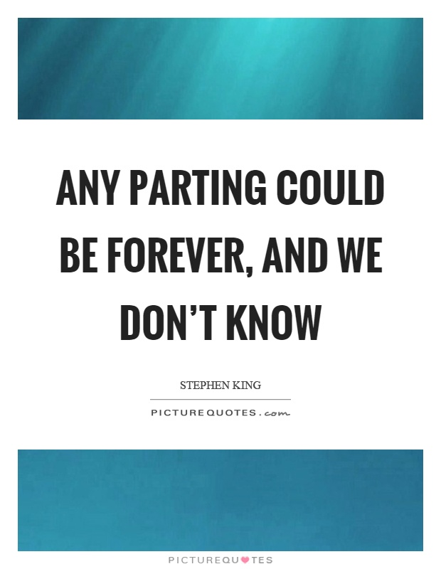 Any parting could be forever, and we don't know Picture Quote #1