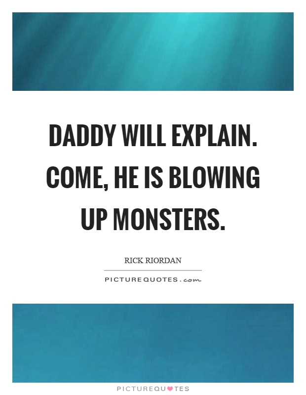 Daddy will explain. Come, he is blowing up monsters Picture Quote #1