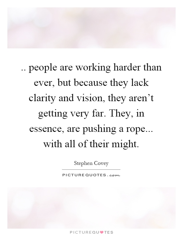 .. people are working harder than ever, but because they lack clarity and vision, they aren't getting very far. They, in essence, are pushing a rope... with all of their might Picture Quote #1