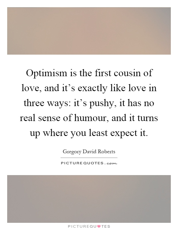 Optimism is the first cousin of love, and it's exactly like love in three ways: it's pushy, it has no real sense of humour, and it turns up where you least expect it Picture Quote #1