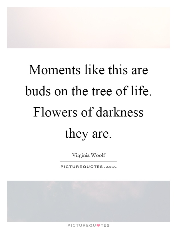 Moments like this are buds on the tree of life. Flowers of darkness they are Picture Quote #1