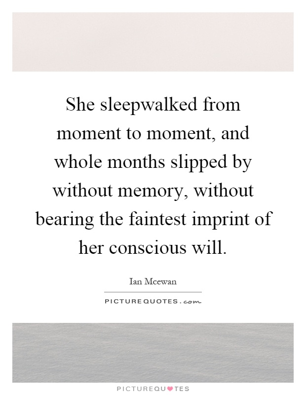 She sleepwalked from moment to moment, and whole months slipped by without memory, without bearing the faintest imprint of her conscious will Picture Quote #1