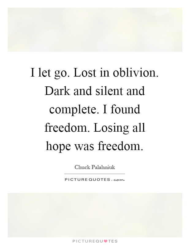 I let go. Lost in oblivion. Dark and silent and complete. I found freedom. Losing all hope was freedom Picture Quote #1