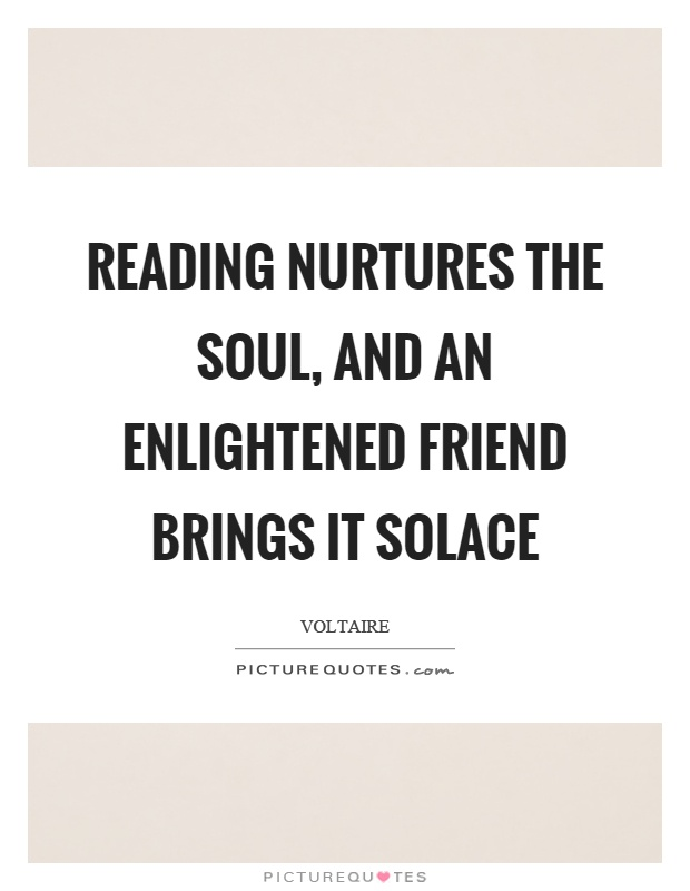 Reading nurtures the soul, and an enlightened friend brings it solace Picture Quote #1