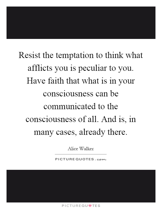 Resist the temptation to think what afflicts you is peculiar to you. Have faith that what is in your consciousness can be communicated to the consciousness of all. And is, in many cases, already there Picture Quote #1