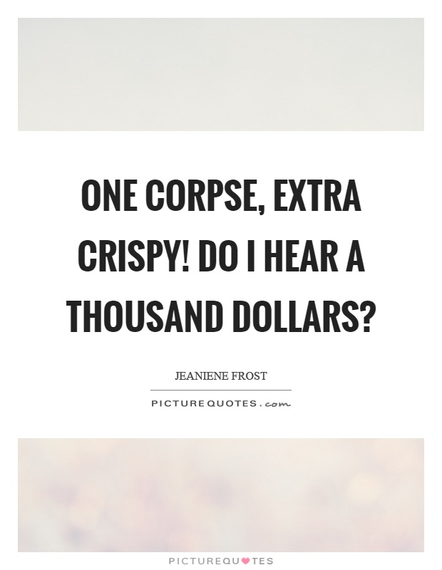 One corpse, extra crispy! Do I hear a thousand dollars? Picture Quote #1