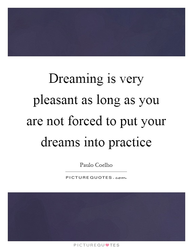 Dreaming is very pleasant as long as you are not forced to put your dreams into practice Picture Quote #1