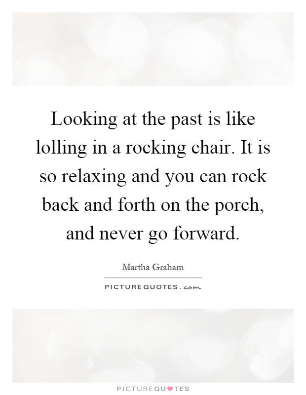 Looking at the past is like lolling in a rocking chair. It is so relaxing and you can rock back and forth on the porch, and never go forward Picture Quote #1