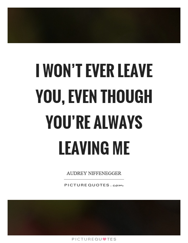 I won\'t ever leave you, even though you\'re always leaving me ...
