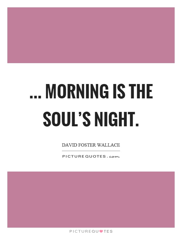 ... morning is the soul's night Picture Quote #1