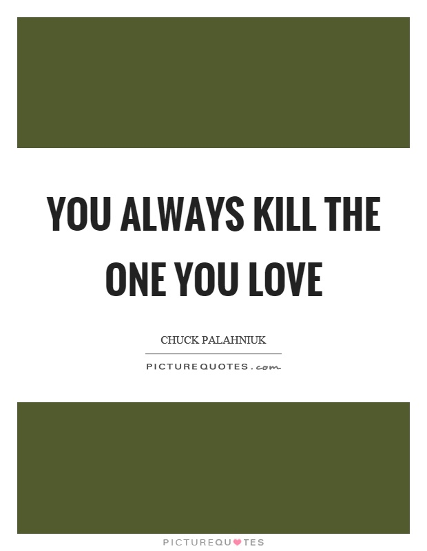 You always kill the one you love Picture Quote #1