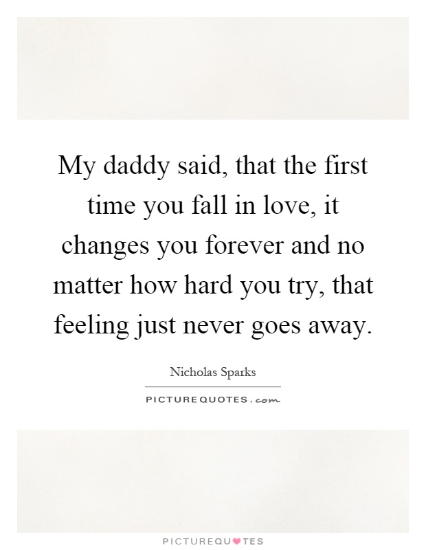 My daddy said, that the first time you fall in love, it changes you forever and no matter how hard you try, that feeling just never goes away Picture Quote #1