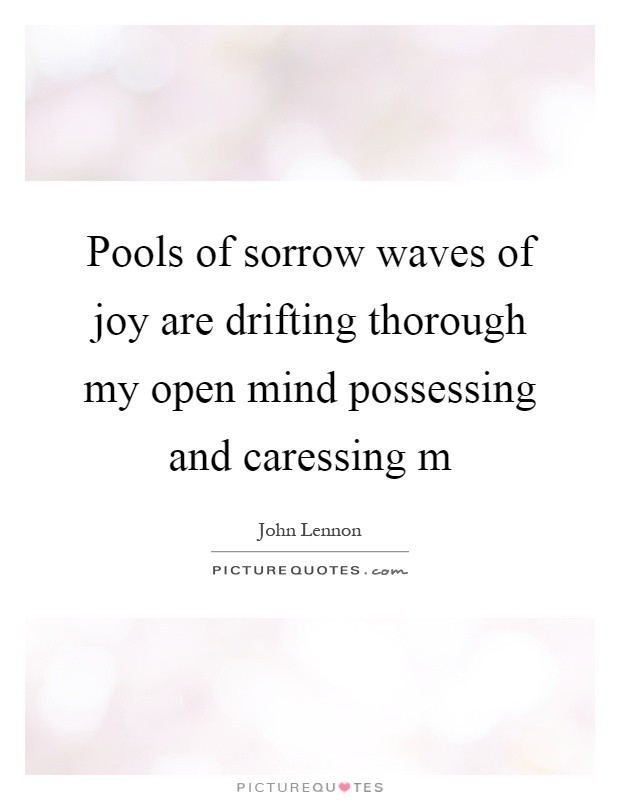 Pools of sorrow waves of joy are drifting thorough my open mind possessing and caressing m Picture Quote #1