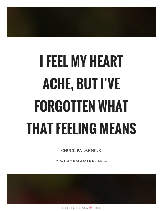 I feel my heart ache, but I've forgotten what that feeling means Picture Quote #1