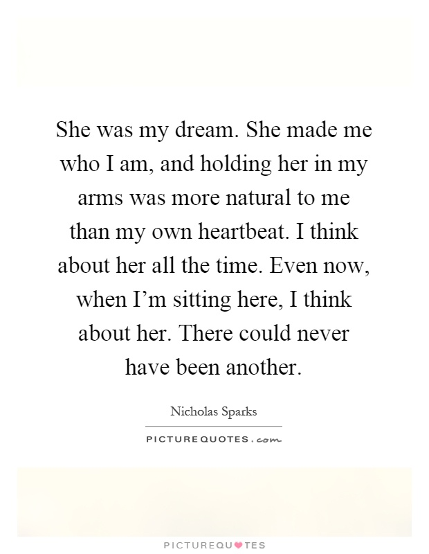 She was my dream. She made me who I am, and holding her in my arms was more natural to me than my own heartbeat. I think about her all the time. Even now, when I'm sitting here, I think about her. There could never have been another Picture Quote #1
