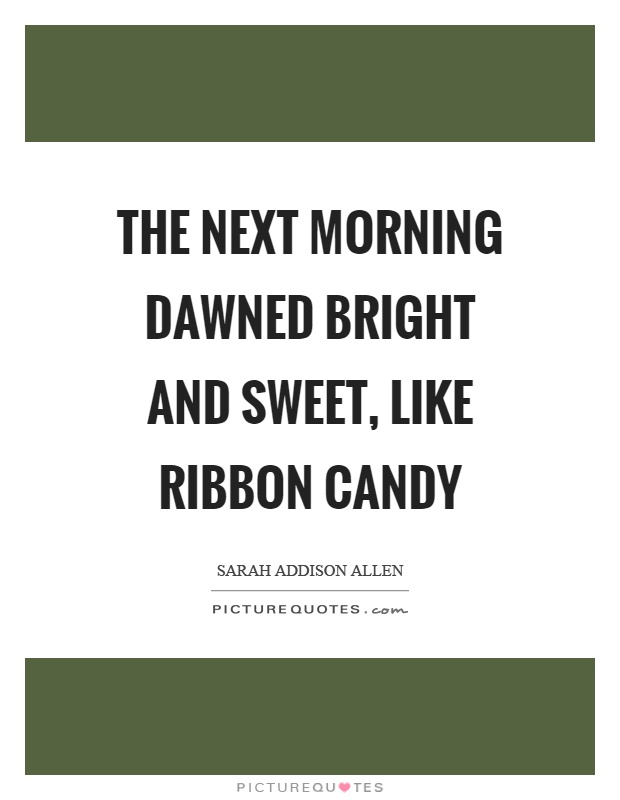 The next morning dawned bright and sweet, like ribbon candy Picture Quote #1